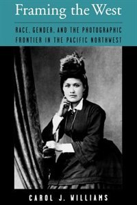 Book Framing The West: Race, Gender, and the Photographic Frontier in the Pacific Northwest by Carol J. Williams