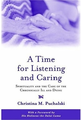 Book A Time for Listening and Caring: Spirituality and the Care of the Chronically Ill and Dying by Christina M. Puchalski