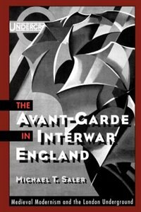 Book The Avant-Garde in Interwar England: Medieval Modernism and the London Underground by Michael T. Saler