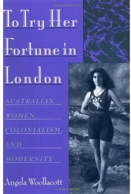 Book To Try Her Fortune in London: Australian Women, Colonialism, and Modernity by Angela Woollacott
