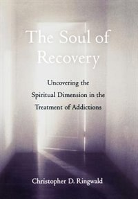 Book The Soul of Recovery: Uncovering the Spiritual Dimension in the Treatment of Addictions by Christopher D. Ringwald