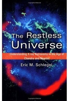 Book The Restless Universe: Understanding X-Ray Astronomy in the Age of Chandra and Newton by Eric M. Schlegel