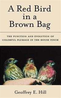 Book A Red Bird in a Brown Bag: The Function and Evolution of Colorful Plumage in the House Finch by Geoffrey E. Hill