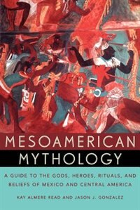 Book Mesoamerican Mythology: A Guide to the Gods, Heroes, Rituals, and Beliefs of Mexico and Central… by Kay Almere Read