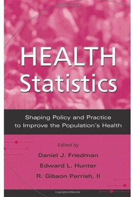 Book Health Statistics: Shaping Policy and Practice to Improve the Populations Health by Daniel J. Friedman