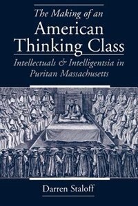 Book The Making of an American Thinking Class: Intellectuals and Intelligentsia in Puritan Massachusetts by Darren Staloff