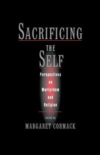 Book Sacrificing the Self: Perspectives in Martyrdom and Religion by Margaret Cormack