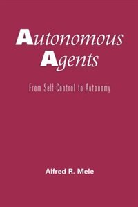 Book Autonomous Agents: From Self-Control to Autonomy by Alfred R. Mele