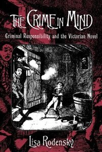 Book The Crime in Mind: Criminal Responsibility and the Victorian Novel by Lisa Rodensky
