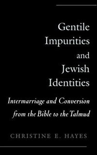 Book Gentile Impurities and Jewish Identities: Intermarriage and Conversion from the Bible to the Talmud by Christine E. Hayes