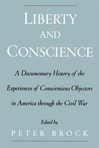 Book Liberty and Conscience: A Documentary History of the Experiences of Conscientious Objectors in… by Peter Brock