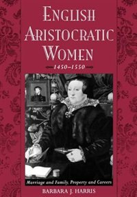 Book English Aristocratic Women, 1450-1550: Marriage and Family, Property and Careers by Barbara J. Harris