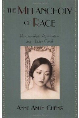 Book The Melancholy of Race: Psychoanalysis, Assimilation, and Hidden Grief by Anne Anlin Cheng