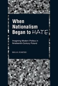 Book When Nationalism Began to Hate: Imagining Modern Politics in Nineteenth-Century Poland by Brian Porter