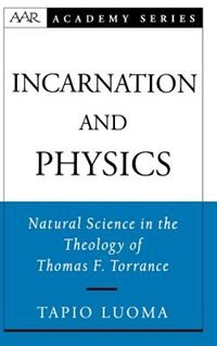 Book Incarnation and Physics: Natural Science in the Theology of Thomas F. Torrance by Tapio Luoma