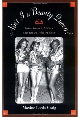 Book Aint I a Beauty Queen?: Black Women, Beauty, and the Politics of Race by Maxine Leeds Craig