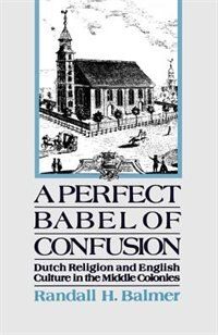 Book A Perfect Babel of Confusion: Dutch Religion and English Culture in the Middle Colonies by Randall Balmer