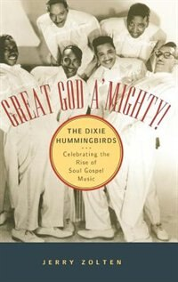 Book Great God AMighty! The Dixie Hummingbirds: Celebrating the Rise of Soul Gospel Music by Jerry Zolten