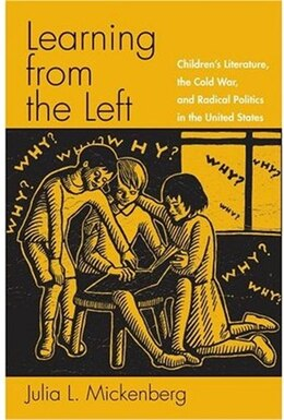 Book Learning from the Left: Childrens Literature, the Cold War, and Radical Politics in the United… by Julia L. Mickenberg