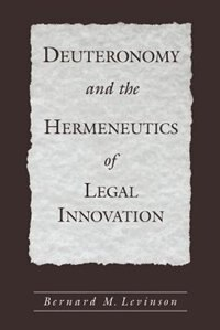 Book Deuteronomy and the Hermeneutics of Legal Innovation by Bernard M. Levinson