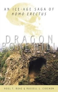 Book Dragon Bone Hill: An Ice-Age Saga of Homo erectus by Noel T. Boaz