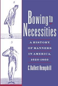 Book Bowing to Necessities: A History of Manners in America, 1620-1860 by C. Dallett Hemphill