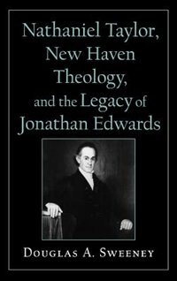 Book Nathaniel Taylor, New Haven Theology, and the Legacy of Jonathan Edwards by Douglas A. Sweeney