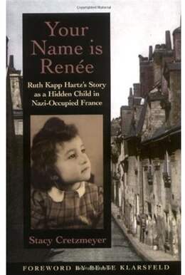 Book Your Name Is Renee: Ruth Kapp Hartzs Story as a Hidden Child in Nazi-Occupied France by Stacy Cretzmeyer