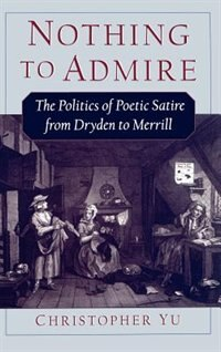 Book Nothing to Admire: The Politics of Poetic Satire from Dryden to Merrill by Christopher Yu