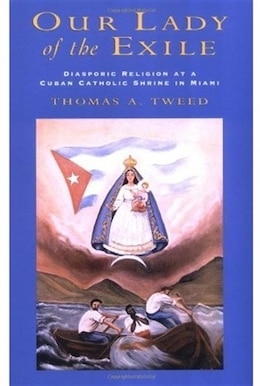 Book Our Lady of the Exile: Diasporic Religion at a Cuban Catholic Shrine in Miami by Thomas A. Tweed