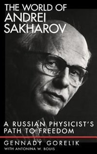 Book The World of Andrei Sakharov: A Russian Physicists Path to Freedom by Gennady Gorelik