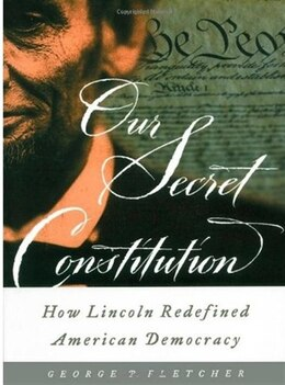 Book Our Secret Constitution: How Lincoln Redefined American Democracy by George P. Fletcher