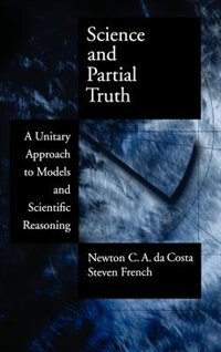 Book Science and Partial Truth: A Unitary Approach to Models and Scientific Reasoning by Newton C. A. da Costa