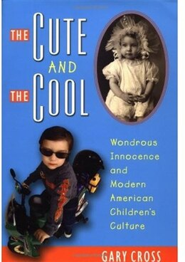 Book The Cute and the Cool: Wondrous Innocence and Modern American Childrens Culture by Gary Cross