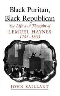 Book Black Puritan, Black Republican: The Life and Thought of Lemuel Haynes, 1753-1833 by John Saillant