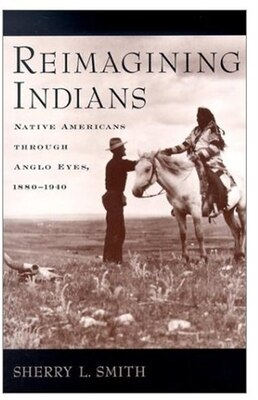 Book Reimagining Indians: Native Americans Through Anglo Eyes, 1880-1940 by Sherry L. Smith
