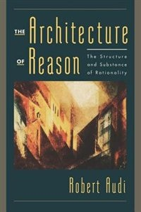 Book The Architecture of Reason: The Structure and Substance of Rationality by Robert Audi