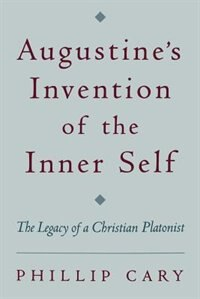 Book Augustines Invention of the Inner Self: The Legacy of a Christian Platonist by Phillip Cary