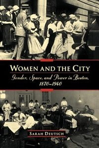 Book Women and the City: Gender, Space, and Power in Boston, 1870-1940 by Sarah Deutsch