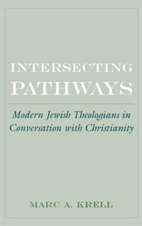 Book Intersecting Pathways: Modern Jewish Theologians in Conversation with Christianity by Marc A. Krell