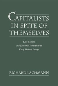 Book Capitalists in Spite of Themselves: Elite Conflict and Economic Transitions in Early Modern Europe by Richard Lachmann