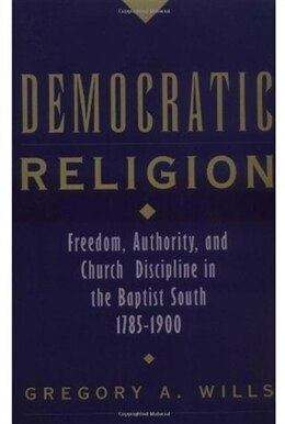 Book Democratic Religion: Freedom, Authority, and Church Discipline in the Baptist South, 1785-1900 by Gregory A. Wills