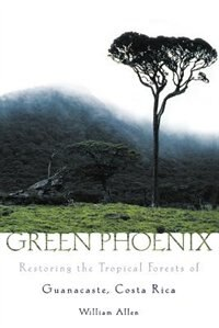 Book Green Phoenix: Restoring the Tropical Forests of Guanacaste, Costa Rica by William Allen