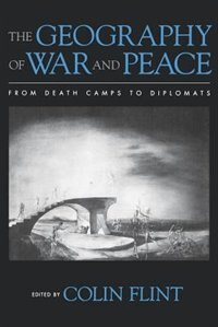 Book The Geography of War and Peace: From Death Camps to Diplomats by Colin Flint