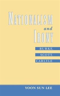 Book Nationalism and Irony: Burke, Scott, Carlyle by Yoon Sun Lee