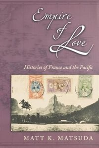 Book Empire of Love: Histories of France and the Pacific by Matt K. Matsuda