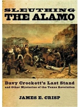 Book Sleuthing the Alamo: Davy Crocketts Last Stand and Other Mysteries of the Texas Revolution by James E. Crisp