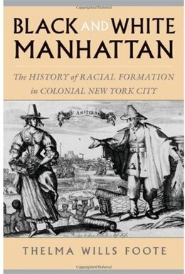 Book Black and White Manhattan: The History of Racial Formation in Colonial New York City by Thelma Wills Foote