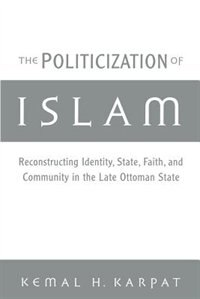 Book The Politicization of Islam: Reconstructing Identity, State, Faith, and Community in the Late… by Kemal H. Karpat