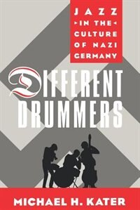 Book Different Drummers: Jazz in the Culture of Nazi Germany by Michael H. Kater